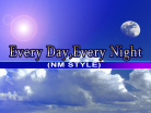 Every Day, Every Night (NM STYLE)